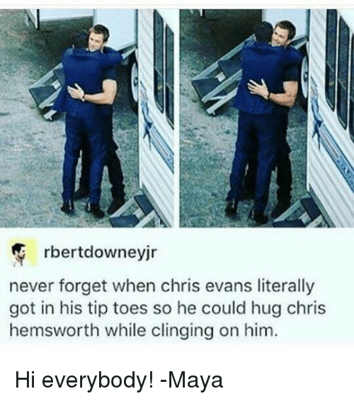 Chris Evans, Chris Hemsworth, and Memes: rbertdowneyjr  never forget when chris evans literally  got in his tip toes so he could hug chris  hemsworth while clinging on him. Hi everybody!  -Maya