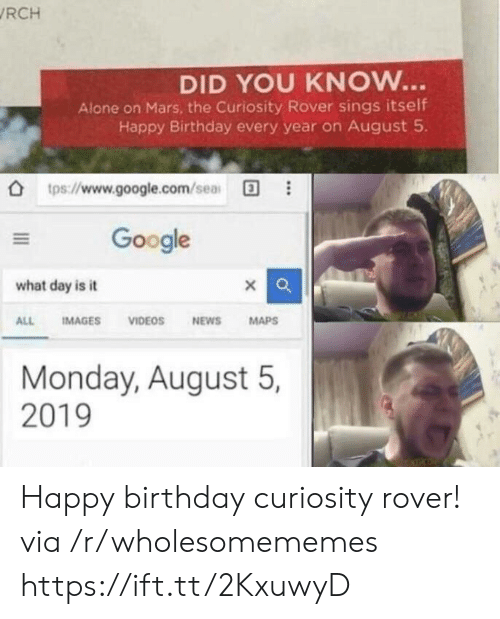 Being Alone, Birthday, and Google: RCH  DID YOU KNOW...  Alone on Mars, the Curiosity Rover sings itself  Happy Birthday every year on August 5  tps://www.google.com/sea  Google  what day is it  IMAGES  VIDEOS  NEWS  MAPS  ALL  Monday, August 5,  2019 Happy birthday curiosity rover! via /r/wholesomememes https://ift.tt/2KxuwyD