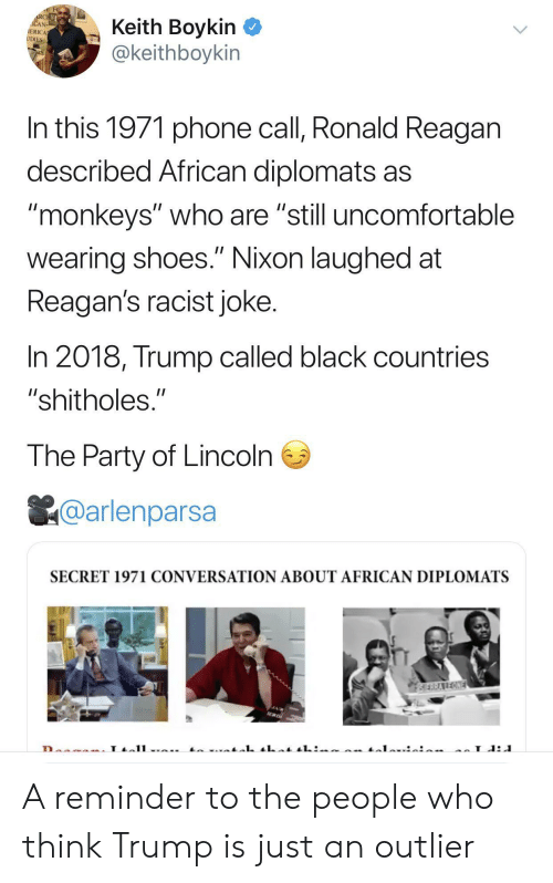 "monkeys: RCHE  ACAN  IERICA  UDIES  Keith Boykin  @keithboykin  In this 1971 phone call, Ronald Reagan  described African diplomats as  ""monkeys"" who are ""still uncomfortable  II  wearing shoes."" Nixon laughed at  Reagan's racist joke.  In 2018, Trump called black countries  ""shitholes.""  The Party of Lincoln  @arlenparsa  SECRET 1971 CONVERSATION ABOUT AFRICAN DIPLOMATS  SERRAREONE  L A reminder to the people who think Trump is just an outlier"
