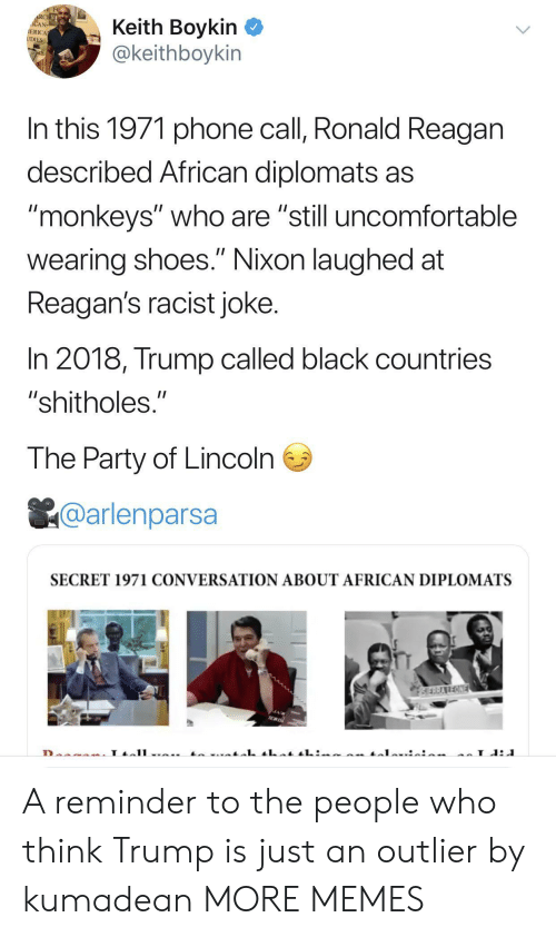 "monkeys: RCHE  ACAN  IERICA  UDIES  Keith Boykin  @keithboykin  In this 1971 phone call, Ronald Reagan  described African diplomats as  ""monkeys"" who are ""still uncomfortable  II  wearing shoes."" Nixon laughed at  Reagan's racist joke.  In 2018, Trump called black countries  ""shitholes.""  The Party of Lincoln  @arlenparsa  SECRET 1971 CONVERSATION ABOUT AFRICAN DIPLOMATS  SERRAREONE  L A reminder to the people who think Trump is just an outlier by kumadean MORE MEMES"