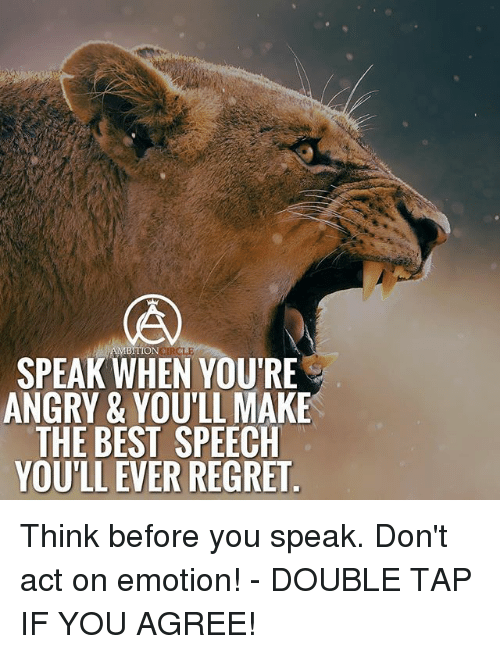 Memes, Regret, and Best: RCLE  SPEAK WHEN YOU'RE  ANGRY & YOU'LL MAKE  THE BEST SPEECH  YOU'LL EVER REGRET Think before you speak. Don't act on emotion! - DOUBLE TAP IF YOU AGREE!
