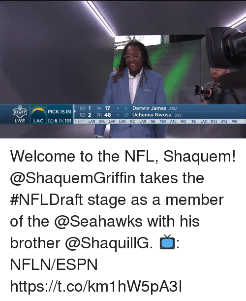 Espn, Memes, and Nfl: RD 1 PK 17 S Derwin James FSU  RD 2 PK 48  PICK IS IN  DRAFT  LB Uchenna Nwosu usc  LIVE  LAC RD 6 PK 191  NEXT LAR DAL LAR LAR KC LAR NE TEN ATL NO TB JAX NYJ WAS PHI Welcome to the NFL, Shaquem!  @ShaquemGriffin takes the #NFLDraft stage as a member of the @Seahawks with his brother @ShaquillG.  📺: NFLN/ESPN https://t.co/km1hW5pA3I