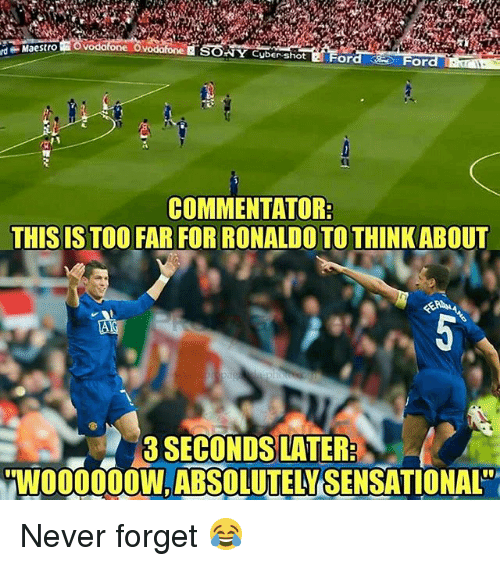 Commentator: rd  Maestro  NY Cuber shotFord  COMMENTATOR  THIS IS TOOFAR FOR RONALDO TO THINKABOUT  8O3 SECONDS LATER  W000000W, ABSOLUTELY·SENSATIONAL ' Never forget 😂