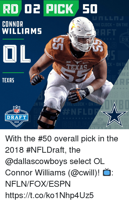 Clock, Espn, and Memes: RD O2 PICK S0  1  CLOCK ON THE  CONNOR  WILLIAMS  HORNS  CK ONT  TEXAS  HE C  TEXAS  THE BLOCK ONT  #NFLD  NFL  CL  NFL  RART  DRAFT  2018 With the #50 overall pick in the 2018 #NFLDraft, the @dallascowboys select OL Connor Williams (@cwill)!  📺: NFLN/FOX/ESPN https://t.co/ko1Nhp4Uz5