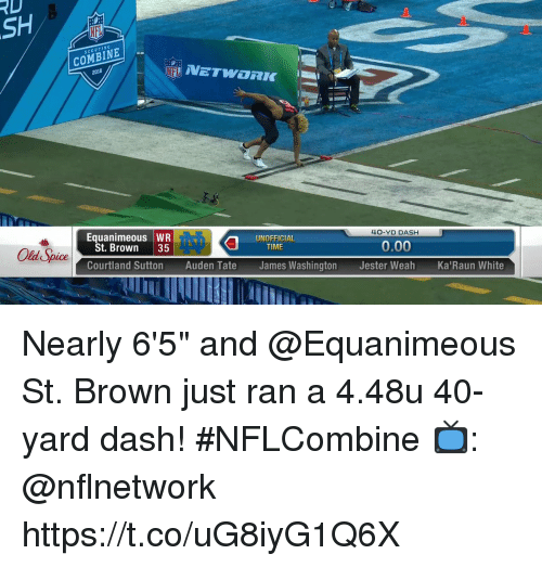 "Memes, Time, and White: RD  SCOUTING  COMBINE  2018  NETWORK  Equanimeous WR  40-YD DASH  St. Brown 35  UNOFFICIAL  TIME  Old Spice  0.00  Courtland Sutton Auden Tate James Washington Jester Weah Ka'Raun White Nearly 6'5"" and @Equanimeous St. Brown just ran a 4.48u 40-yard dash! #NFLCombine  📺: @nflnetwork https://t.co/uG8iyG1Q6X"