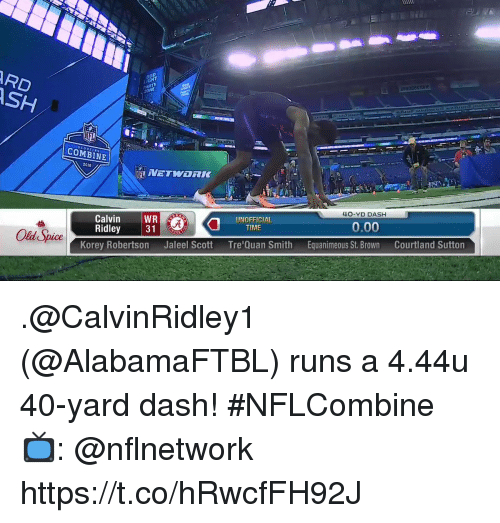 Memes, Time, and Old: RD  SH  ZONE  Can  SCOUTING  COMBINE  12  2018  40-YD DASH  UNOFFICIAL  TIME  0.00  Calvin WR  Ridley 31  Equanimeous St. BrownCourtland Sutton  Old Spice  Tre'Quan Smith  Jaleel Scott  Korey Robertson .@CalvinRidley1 (@AlabamaFTBL) runs a 4.44u 40-yard dash! #NFLCombine  📺: @nflnetwork https://t.co/hRwcfFH92J