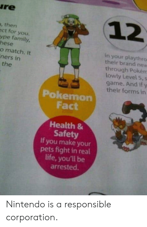 Family, Life, and Nintendo: re  12  , then  ct for you.  ype family  hese  o match. It  ners in  in your playthro  their brand new  through Pokém  lowly Level 5, s  game. And if y  their forms in  the  Pokemon  Fact  Health 8  Safety  If you make your  pets fight in real  life, you'll be  arrested. Nintendo is a responsible corporation.