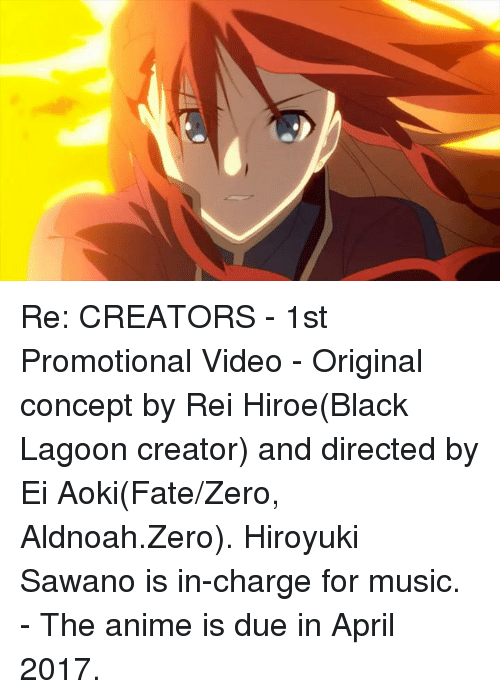 Dank, Zero, and April: Re: CREATORS - 1st Promotional Video  - Original concept by Rei Hiroe(Black Lagoon creator) and directed by Ei Aoki(Fate/Zero, Aldnoah.Zero). Hiroyuki Sawano is in-charge for music. - The anime is due in April 2017.