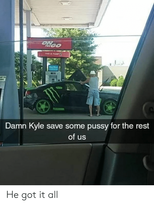 Memes, Pussy, and 🤖: RE  Damn Kyle save some pussy for the rest  of us He got it all