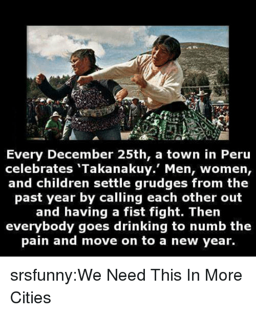 Children, Drinking, and New Year's: re  Every December 25th, a town in Peru  celebrates 'Takanakuy. Men, women,  and children settle grudges from the  past year by calling each other out  and having a fist fight. Then  everybody goes drinking to numb the  pain and move on to a new year. srsfunny:We Need This In More Cities