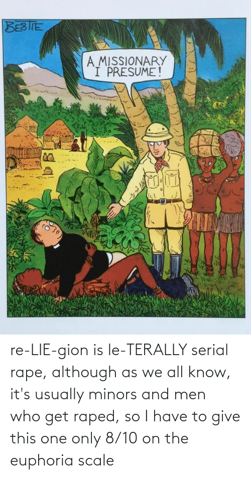 Serial: re-LIE-gion is le-TERALLY serial rape, although as we all know, it's usually minors and men who get raped, so I have to give this one only 8/10 on the euphoria scale