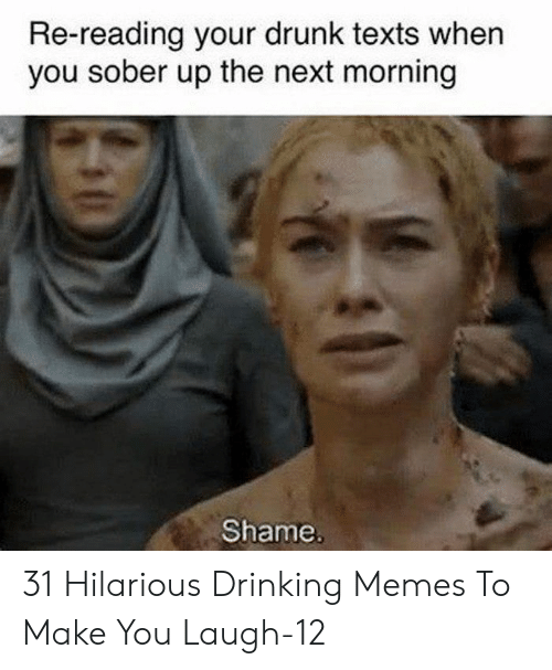 Drinking, Drunk, and Memes: Re-reading your drunk texts when  you sober up the next morning  Shame. 31 Hilarious Drinking Memes To Make You Laugh-12