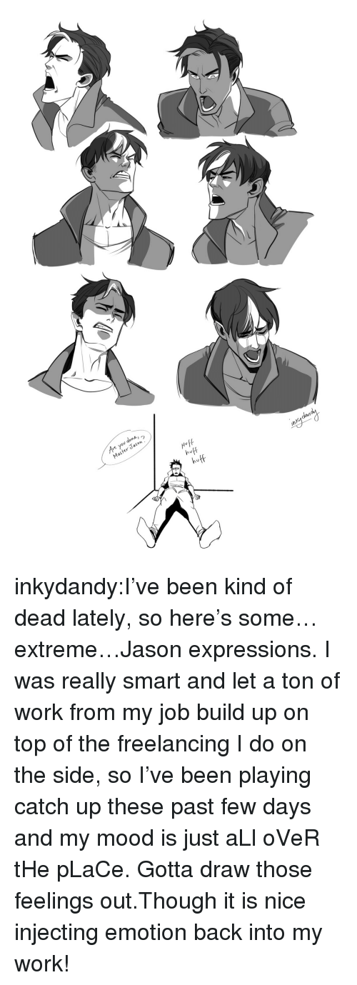 Huff: re you done,  Master Jason  HufA  huff  huff  dan  ih inkydandy:I've been kind of dead lately, so here's some…extreme…Jason expressions. I was really smart and let a ton of work from my job build up on top of the freelancing I do on the side, so I've been playing catch up these past few days and my mood is just aLl oVeR tHe pLaCe. Gotta draw those feelings out.Though it is nice injecting emotion back into my work!
