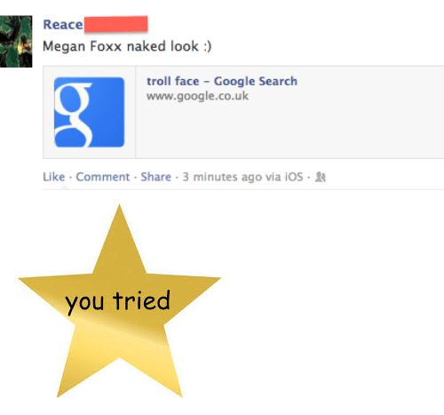 "Google, Megan, and Troll: Reace  Megan Foxx naked look :)  troll face - Google Search  www.google.co.uk  Like . Comment . Share . 3 minutes ago via i05-11 <p><img alt="""" src=""https://encrypted-tbn1.gstatic.com/images?q=tbn:ANd9GcQXBMO7Rtf5lVZVFR2NGSJ3u7bvgfLfDeGYSJxteqgeIhR1Ec71""/></p>"