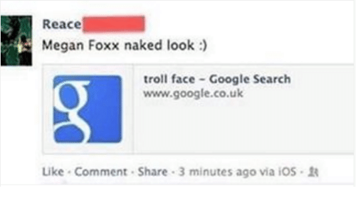 Google, Megan, and Troll: Reace  Megan Foxx naked look  troll face Google Search  www.google.co.uk  Like Comment Share 3 minutes ago via iOS R
