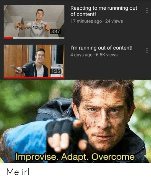 Adapte: Reacting to me runnning out  of content!  17 minutes ago 24 views  3:47  I'm running out of content!  4 days ago 6.5K views  1:35  Improvise. Adapt. Overcome Me irl
