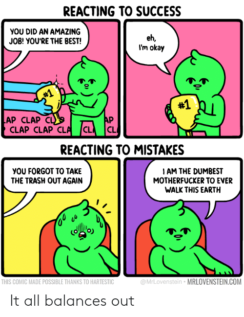 Trash, Best, and Earth: REACTING TO SUCCESS  YOU DID AN AMAZING  JOB! YOU'RE THE BEST!  eh,  I'm okay  #1  #1  AP CLAP  CLAP CLAP CLA  AP  CL  C  REACTING TO MISTAKES  I AM THE DUMBEST  MOTHERFUCKER TO EVER  WALK THIS EARTH  YOU FORGOT TO TAKE  THE TRASH OUT AGAIN  @MrLovenstein MRLOVENSTEIN.COM  THIS COMIC MADE POSSIBLE THANKS TO HARTESTIC It all balances out