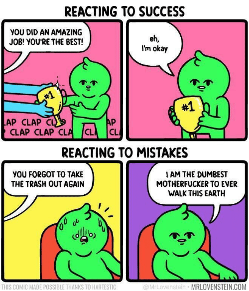 Mistakes: REACTING TO SUCCESS  YOU DID AN AMAZING  JOB! YOU'RE THE BEST!  eh,  I'm okay  #1  #1  AP  LAP CLAP CL  CLAP CLAP CLA  CL  CL  REACTING TO MISTAKES  YOU FORGOT TO TAKE  THE TRASH OUT AGAIN  I AM THE DUMBEST  MOTHERFUCKER TO EVER  WALK THIS EARTH  @MrLovenstein MRLOVENSTEIN.COM  THIS COMIC MADE POSSIBLE THANKS TO HARTESTIC