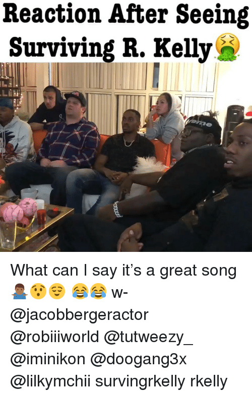 Memes, Say It, and 🤖: Reaction After Seeing  Surviving R. KellyS What can I say it's a great song 🤷🏾‍♂️😯😌 😂😂 w- @jacobbergeractor @robiiiworld @tutweezy_ @iminikon @doogang3x @lilkymchii survingrkelly rkelly