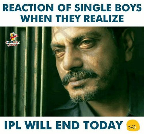 Today, Indianpeoplefacebook, and Single: REACTION OF SINGLE BOYS  WHEN THEY REALIZE  LAUGHING  IPL WILL END TODAY