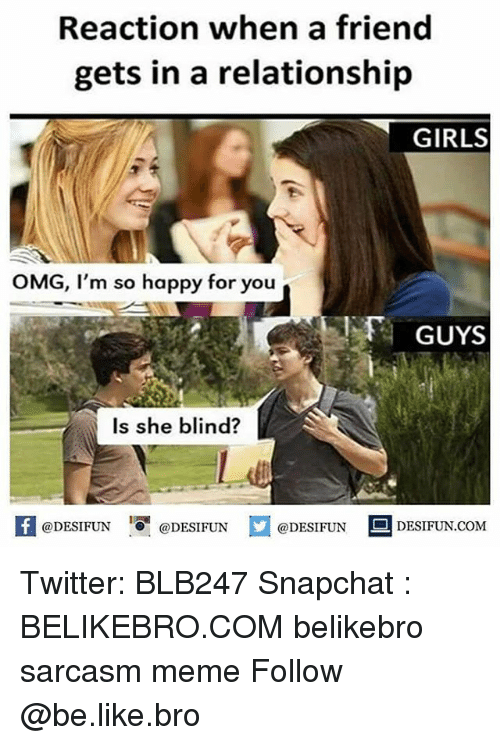 Be Like, Girls, and Meme: Reaction when a friend  gets in a relationship  GIRLS  OMG, I'm so happy for you  GUYS  Is she blind?  困@DESIFUN 증@DESIFUN  @DESIFUN DESIFUN.COM Twitter: BLB247 Snapchat : BELIKEBRO.COM belikebro sarcasm meme Follow @be.like.bro