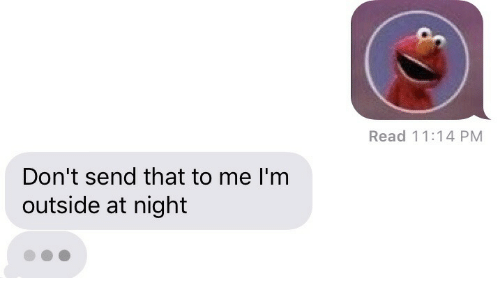Read, Outside, and  Night: Read 11:14 PM  Don't send that to me I'm  outside at night