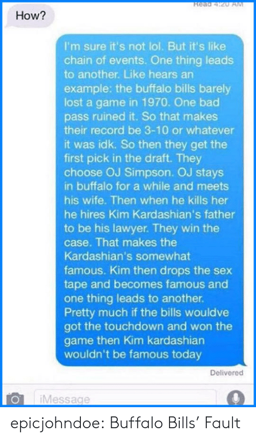 Bad, Kardashians, and Kim Kardashian: Read 4:20 AM  How?  I'm sure it's not lol. But it's like  chain of events. One thing leads  to another. Like hears an  example: the buffalo bills barely  lost a game in 1970. One bad  pass ruined it. So that makes  their record be 3-10 or whatever  it was idk. So then they get the  first pick in the draft. They  choose OJ Simpson. OJ stays  in buffalo for a while and meets  his wife. Then when he kills her  he hires Kim Kardashian's father  to be his lawyer. They win the  case. That makes the  Kardashian's somewhat  famous. Kim then drops the sex  tape and becomes famous and  one thing leads to another.  Pretty much if the bills wouldve  got the touchdown and won the  game then Kim kardashian  wouldn't be famous today  Delivered  Message epicjohndoe:  Buffalo Bills' Fault