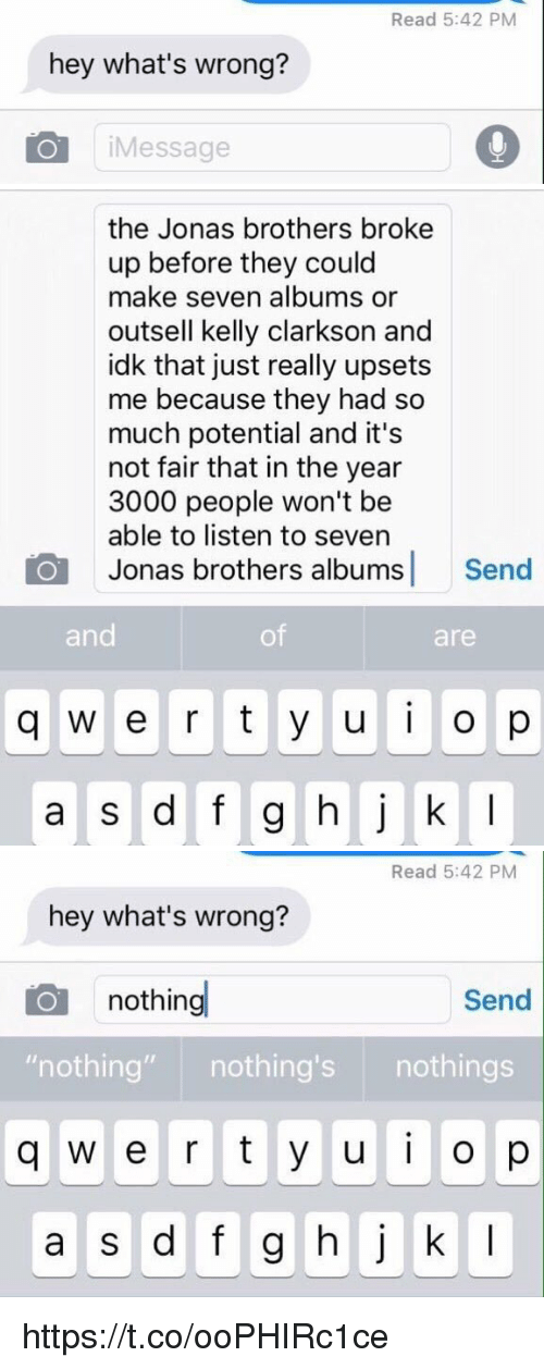 """Memes, Jonas Brothers, and 🤖: Read 5:42 PM  hey what's wrong?  iMessage   the Jonas brothers broke  up before they could  make seven albums or  outsell kelly clarkson and  idk that just really upsets  me because they had so  much potential and it's  not fair that in the year  3000 people won't be  able to listen to seven  Jonas brothers albums Send  and  of  are  q w e r t y u o p   Read 5:42 PM  hey what's wrong?  nothing  Send  """"nothing"""" nothing's nothings  q w e r t y u o p  a s d f g hj k I https://t.co/ooPHIRc1ce"""