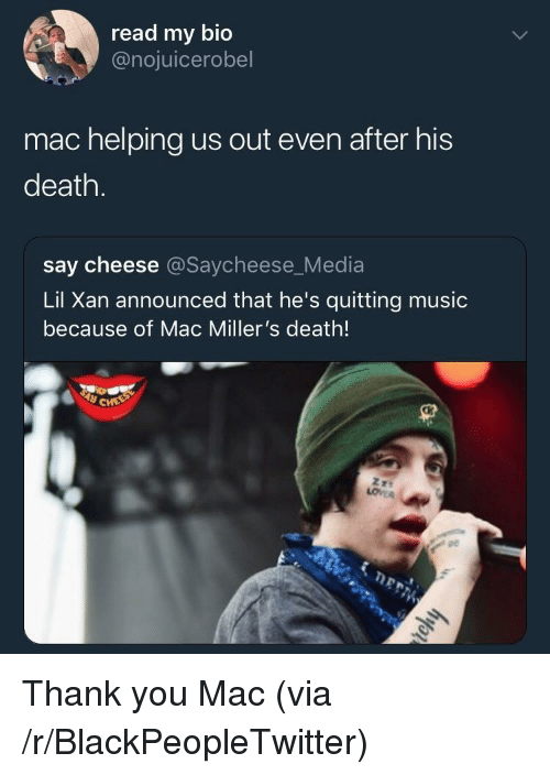 say cheese: read my bio  @nojuicerobel  mac helping us out even after his  death.  say cheese @Saycheese_Media  Lil Xan announced that he's quitting music  because of Mac Miller's death!  pe Thank you Mac (via /r/BlackPeopleTwitter)