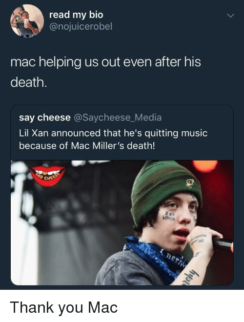 say cheese: read my bio  @nojuicerobel  mac helping us out even after his  death.  say cheese @Saycheese_Media  Lil Xan announced that he's quitting music  because of Mac Miller's death!  pe Thank you Mac