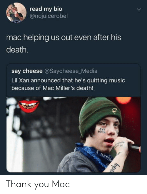 say cheese: read my bio  @nojuicerobel  mac helping us out even after his  death.  say cheese @Saycheese_Media  Lil Xan announced that he's quitting music  because of Mac Miller's death!  ge Thank you Mac