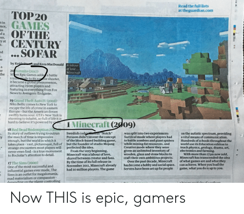 "Crime, Life, and Love: Read the full lists  at theguardian.com  TOP 20  GAMES  OFTHE  CENTURY  ... SO FAR  n in  nce,  as  da  ss,  y at  t.  ed  e  by Keith Stt and Keza MacDonald A labour  a  of love...  Minecraft  20 Fortnite (2017)  the  e  W en Epic Games adde a battle  roya de to its zo oie shooter,  it became a global phenomenon,  attracting 250m players and  featuring in everything from Fox  News to Avengers: Endgame.  19 Grand Theft Auto IV (2008)  Niko Bellic comes to New York to  escape the life of crime in eastern  Europe -but the American dream  swiftly turns sour. GTA's New York is  stunning to inhabit, so full of life it is  hard to believe it's powered by co  1 Minecraft (2d09)  18 Red Dead Redemption 2 (20  Its story of outlaws trying to outrun  the march of time is impressive  Swedish coderMarkus""Notch""  Persson didn't invent the concept  of the block-based building game,  but the founder of studio Mojang  perfected the idea.  From the very beginning,  Minecraft was a labour of love,  shared between creator and fans.  By the time of its full release in  November 2011, Minecraft already  had 10 million players. The game  was split into two experiences:  Survival mode where players had  to battle zombies and giant spiders  while mining for resources, and  Creative mode where they were  given an unlimited inventory of  wooden, glass and stone blocks to  craft their own ambitious projects.  Over the past decade, Minecraft  has become a hobby and social space.  Servers have been set up for people  on the autistic spectrum, providing  a vital means of communication.  Hundreds of schools throughout the  world use its Education edition to  teach physics, geology, drama, art,  electronics and farming.  With more than 175m now sold,  Minecraft has transcended the idea  of what games are and what they  can achieve. When you load the  game, what you do is up to you.  y  enough, but the world in which it  takes place -vast, picturesque, full of  strange encounters most players will  never even find - is a true monument  to Rockstar's attention to detail  17 The Sims (2000)  One of the most successful and  influential games ever made, The  Sims is an outlet for megalomania,  mad materialism or compassion-  denending on the player controlling  hiaarro acticheofsouthern Now THIS is epic, gamers"