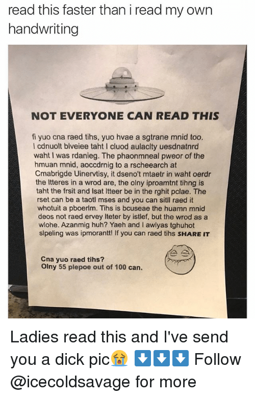 Dicks Pics: read this faster than i read my own  handwriting  NOT EVERYONE CAN READ THIS  fi yuo cna raed tihs, yuo hvae a sgtrane mnid too.  I cdnuolt blveiee taht l cluod aulaclty uesdnatnrd  waht I was rdanieg. The phaonmneal pweor of the  hmuan mnid, aoccdrnig to a rscheearch at  Cmabrigde Uinervtisy, it dseno't mtaetr in waht oerdr  the Itteres in a wrod are, the olny iproamtnt tihng is  taht the frsit and lsat ltteer be in the rghit pclae. The  rset can be a taotl mses and you can sitll raed it  whotuit a pboerlm. Tihs is bcuseae the huamn mnid  deos not raed ervey iteter by istlef, but the wrod as a  wlohe. Azanmig huh? Yaeh and l awlyas tghuhot  slpeling was ipmorantt! If you can raed tihs sHAREIT  Cna yuo raed tihs?  olny 55 plepoe out of 100 can. Ladies read this and I've send you a dick pic😭 ⬇️⬇️⬇️ Follow @icecoldsavage for more