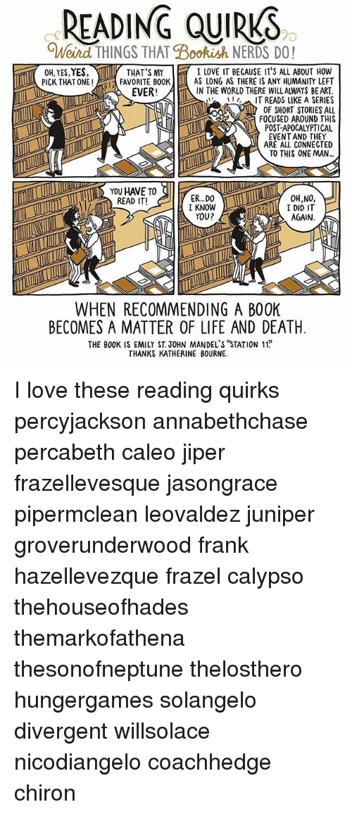 Life, Love, and Memes: READING QUIRKS  Bookish NERDS DO!  I LOVE IT BECAUSE IT'S ALL ABOUT How  OH, YES,YES,  THAT'S MY  FAVORITE BOOK AS LONG AS THERE IS ANY HUMANITY LEFT  PICK THAT ONE I  EVER!  IN THE WORLD THERE WILLALWAYS BE ART  LILLAIT LIKE A SERIES  TREADS OF SHORT STORIES ALL  FOCUSED AROUND THIS  POST-APOCALYPTICAL  EVENT AND THEY  ARE ALL CONNECTED  TO THIS ONE MAN  YOU HAVE TO  ER...DO  READ IT!  I KNOW  I DID IT  YOU?  AGAIN  WHEN RECOMMENDING A B00K  BECOMES A MATTER OF LIFE AND DEATH  THANKS KATHERINE BOURNE. I love these reading quirks percyjackson annabethchase percabeth caleo jiper frazellevesque jasongrace pipermclean leovaldez juniper groverunderwood frank hazellevezque frazel calypso thehouseofhades themarkofathena thesonofneptune thelosthero hungergames solangelo divergent willsolace nicodiangelo coachhedge chiron