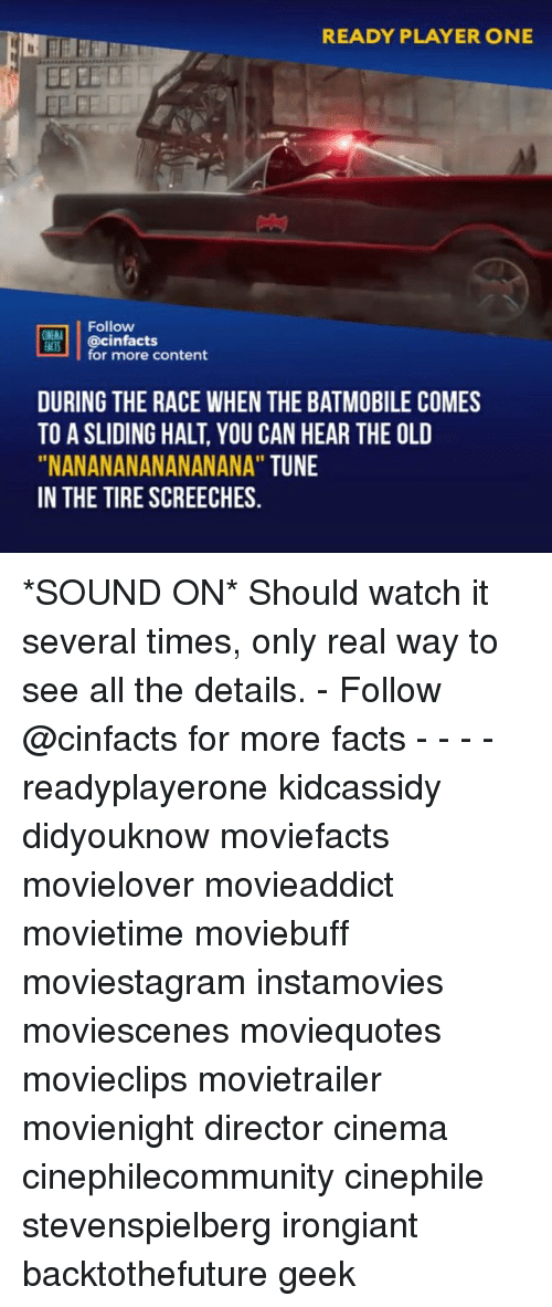 """Facts, Memes, and Watch: READY PLAYER ONE  BEEE  Follow  for more content  DURING THE RACE WHEN THE BATMOBILE COMES  TO A SLIDING HALT, YOU CAN HEAR THE OLD  """"NANANANANANANANA"""" TUNE  IN THE TIRE SCREECHES. *SOUND ON* Should watch it several times, only real way to see all the details. - Follow @cinfacts for more facts - - - - readyplayerone kidcassidy didyouknow moviefacts movielover movieaddict movietime moviebuff moviestagram instamovies moviescenes moviequotes movieclips movietrailer movienight director cinema cinephilecommunity cinephile stevenspielberg irongiant backtothefuture geek"""
