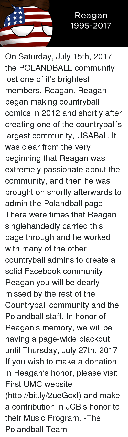Community, Facebook, and Music: Reagan  1995-2017 On Saturday, July 15th, 2017 the POLANDBALL community lost one of it's brightest members, Reagan.   Reagan began making countryball comics in 2012 and shortly after creating one of the countryball's largest community, USABall.  It was clear from the very beginning that Reagan was extremely passionate about the community, and then he was brought on shortly afterwards to admin the Polandball page. There were times that Reagan singlehandedly carried this page through and he worked with many of the other countryball admins to create a solid Facebook community.   Reagan you will be dearly missed by the rest of the Countryball community and the Polandball staff.   In honor of Reagan's memory, we will be having a page-wide blackout until Thursday, July 27th, 2017.  If you wish to make a donation in Reagan's honor, please visit First UMC website (http://bit.ly/2ueGcxI) and make a contribution in JCB's honor to their Music Program.    -The Polandball Team