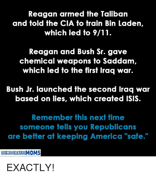 "Talibanned: Reagan armed the Taliban  and told the CIA to train Bin Laden,  which led to 9/11  Reagan and Bush Sr. gave  chemical weapons fo Saddam  which led to the first Iraq war.  Bush Jr. launched the second Iraq war  based on lies, which created ISIS  Remember this next time  someone tells you Republicans  are better at keeping America ""safe.""  DEMOCRATIC EXACTLY!"