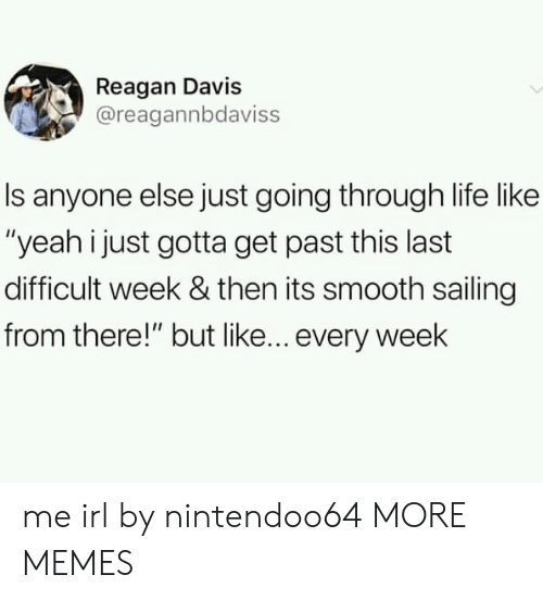 """sailing: Reagan Davis  @reagannbdaviss  Is anyone else just going through life like  """"yeah i just gotta get past this last  difficult week & then its smooth sailing  from there!"""" but like... every week me irl by nintendoo64 MORE MEMES"""