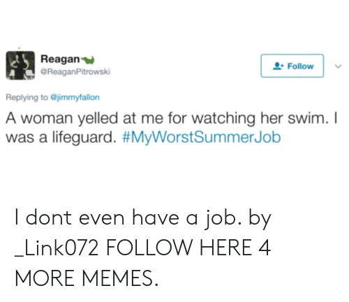 Dank, Memes, and Target: Reagan  @ReaganPitrowski  Follow  Replying to @jimmyfallon  A woman yelled at me for watching her swim.I  was a lifeguard. I dont even have a job. by _Link072 FOLLOW HERE 4 MORE MEMES.
