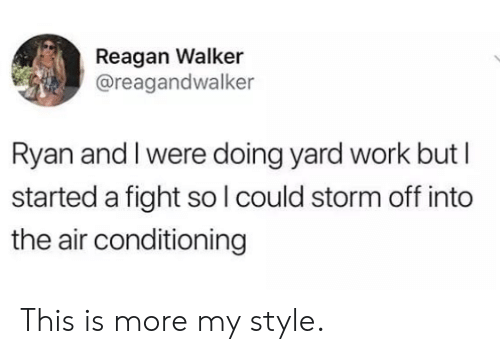 Memes, Work, and Fight: Reagan Walker  @reagandwalker  Ryan and I were doing yard work but I  started a fight so lcould storm off into  the air conditioning This is more my style.