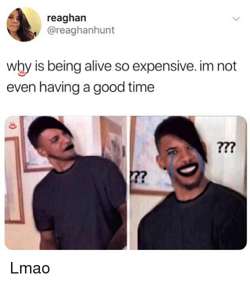 Alive, Lmao, and Memes: reaghan  @reaghanhunt  why is being alive so expensive. im not  even having a good time  ?7? Lmao