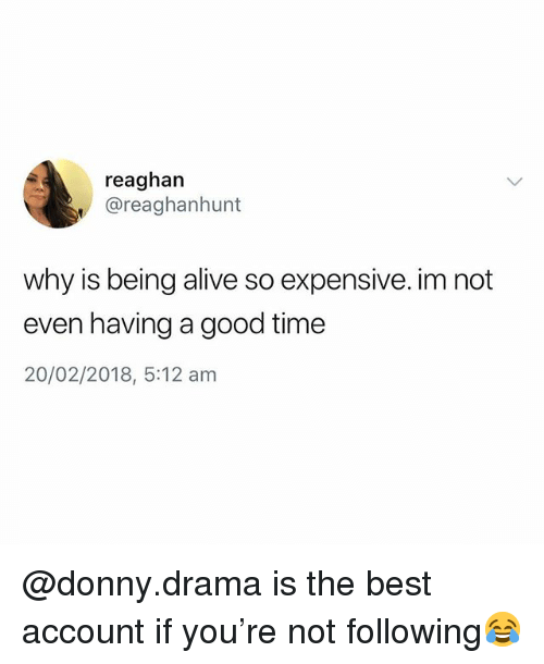 Alive, Best, and Good: reaghan  @reaghanhunt  why is being alive so expensive. im not  even having a good time  20/02/2018, 5:12 am @donny.drama is the best account if you're not following😂