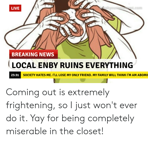 Family, News, and Breaking News: reakyourownrews.com  LIVE  BREAKING NEWS  LOCAL ENBY RUINS EVERYTHING  SOCIETY HATES ME. I'LL LOSE MY ONLY FRIEND. MY FAMILY WILL THINK I'M AM ABOMI  23:31 Coming out is extremely frightening, so I just won't ever do it. Yay for being completely miserable in the closet!