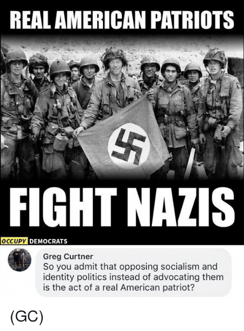 Admittingly: REAL AMERICAN PATRIOTS  FIGHT NAZIS  DY DEMOCRATS  Greg Curtner  So you admit that opposing socialism and  identity politics instead of advocating them  is the act of a real American patriot? (GC)