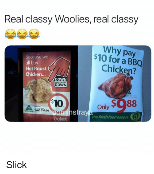 Food, Fresh, and Memes: Real classy Woolies, real classy  Why pay  $10 for a BBQ  Because we  all buy  Hot Roast  Chicken...  Chicken?  DOWN  DOWN  Only  the fresh food people  WAS $10.90 On  orninstra  coles Slick