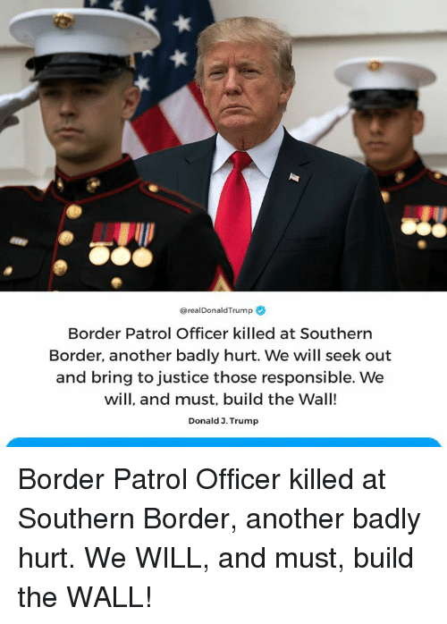 Justice, Trump, and Another: @real DonaldTrump  Border Patrol Officer killed at Southern  Border, another badly hurt. We will seek out  and bring to justice those responsible. We  will, and must, build the Wall!  Donald 3. Trump Border Patrol Officer killed at Southern Border, another badly hurt. We WILL, and must, build the WALL!