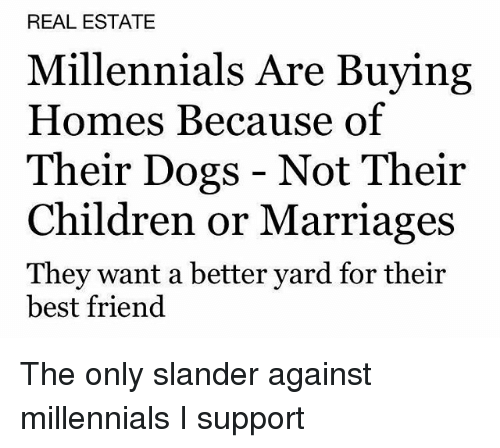 Best Friend, Children, and Dogs: REAL ESTATE  Millennials Are Buying  Homes Because of  Their Dogs - Not Their  Children or Marriages  They want a better yard for their  best friend The only slander against millennials I support