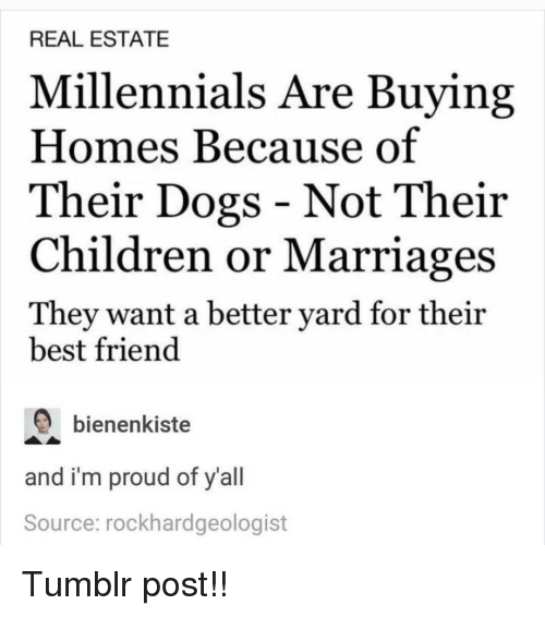 Best Friend, Children, and Dogs: REAL ESTATE  Millennials Are Buying  Homes Because of  Their Dogs - Not Their  Children or Marriages  They want a better yard for their  best friend  bienenkiste  and i'm proud of y'all  Source: rockhardgeologist Tumblr post!!