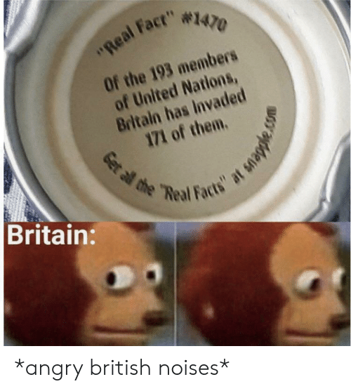 """Britain: """"Real Fact"""" #1470  Of the 193 members  of United Nations,  Britain has Invaded  171 of them.  Britain:  Get al the """"Real Facts"""" at snapple. *angry british noises*"""