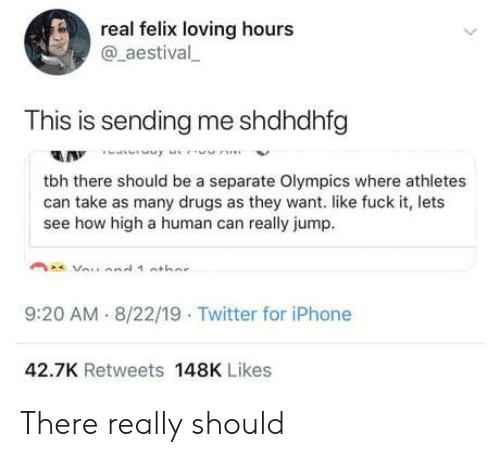 felix: real felix loving hours  @aestival  This is sending me shdhdhfg  A Innne  tbh there should be a separate Olympics where athletes  can take as many drugs as they want. like fuck it, lets  see how high a human can really jump  9:20 AM 8/22/19 Twitter for iPhone  42.7K Retweets 148K Likes There really should